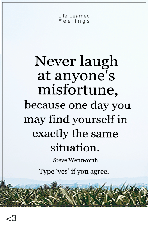 Misfortunately: Life Learned  F e e l i n g S  Never laugh  at anyone's  misfortune,  because one day you  may find yourself in  exactly the same  situation.  Steve Wentworth  Type yes' if you agree <3