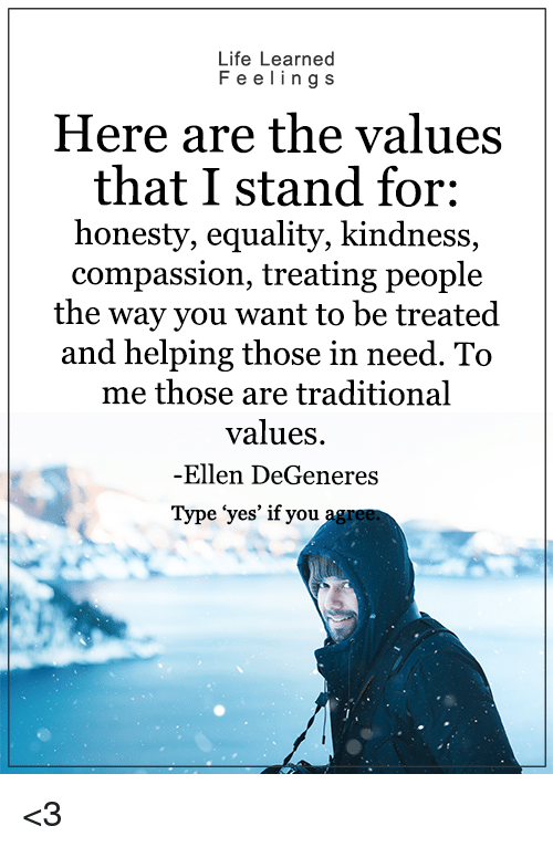 "Ellen Degenerates: Life Learned  F e e ling s  Here are the values  that I stand for:  honesty, equality, kindness,  compassion, treating people  the way you want to be treated  and helping those in need. To  me those are traditional  values.  -Ellen DeGeneres  Type ""yes' if you <3"
