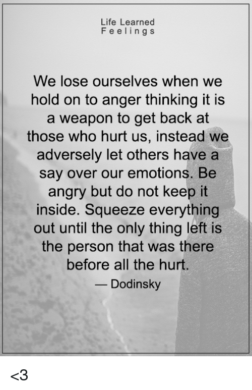Hurtfully: Life Learned  Feelings  ve lose ourselves when we  hold on to anger thinking it is  a weapon to get back at  those who hurt us, instead we  adversely let others have a  say over our emotions. Be  angry but do not keep it  inside. Squeeze everything  out until the only thing left is  the person that was there  before all the hurt.  Dodinsky <3