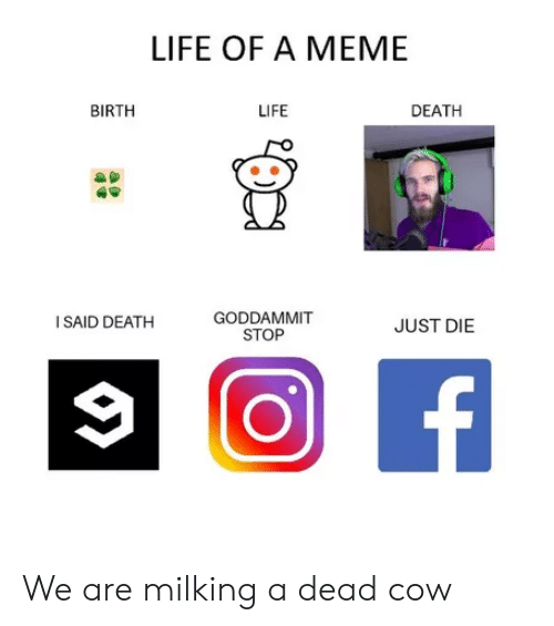 Just Die: LIFE OF A MEME  BIRTH  LIFE  DEATH  GODDAMMIT  STOP  I SAID DEATH  JUST DIE We are milking a dead cow