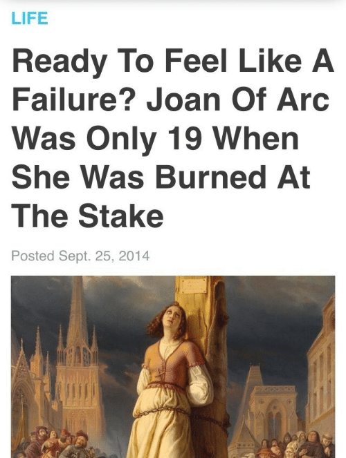 burned: LIFE  Ready To Feel Like A  Failure? Joan Of Arc  Was Only 19 When  She Was Burned At  The Stake  Posted Sept. 25, 2014