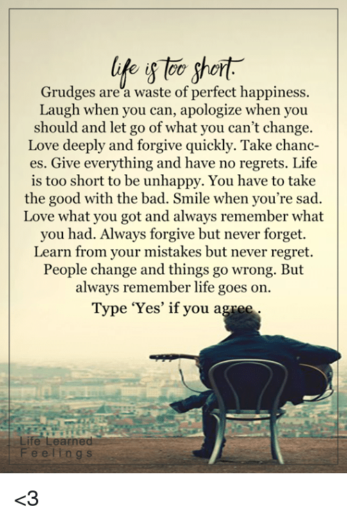 no regret: life short  Grudges are a waste of perfect happiness.  Laugh when you can, apologize when you  should and let go of what you can't change.  Love deeply and forgive quickly. Take chanc-  es. Give everything and have no regrets. Life  is too short to be unhappy. You have to take  the good with the bad. Smile when you're sad.  Love what you got and always remember what  you had. Always forgive but never forget.  Learn from your mistakes but never regret.  People change and things go wrong. But  always remember life goes on.  Type 'Yes' if you agree  Life Learned  e l i n g s <3