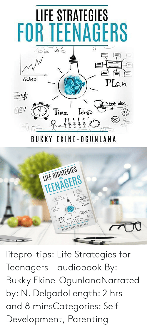 Life, Tumblr, and Best: LIFE STRATEGIES  FOR TEENAGERS  EE  PLan  Sales  best idea  Time Ide  @  tt  BUKKY EKINE-OGUNLANA   LIFE STRATEGIES  FOR  TEENAGERS  Sales  PLan  Lest idea  Time  Idee  BUKKY EKINE-OGUNLANA lifepro-tips:  Life Strategies for Teenagers  - audiobook By: Bukky Ekine-OgunlanaNarrated by: N. DelgadoLength: 2 hrs and 8 minsCategories: Self Development, Parenting