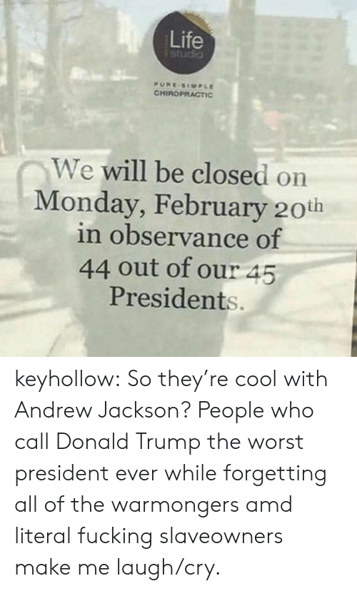Donald Trump, Fucking, and Life: Life  studio  PURE SIMPLE  CHIROPRACTIC  We will be closed on  Monday, February 20th  in observance of  44 out of our 45  Presidents. keyhollow:  So they're cool with Andrew Jackson?   People who call Donald Trump the worst president ever while forgetting all of the warmongers amd literal fucking slaveowners make me laugh/cry.