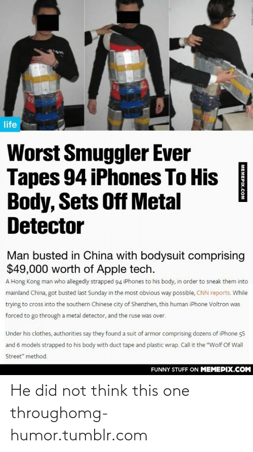 """Tapes: life  Worst Smuggler Ever  Tapes 94 iPhones To His  Body, Sets Off Metal  Detector  Man busted in China with bodysuit comprising  $49,000 worth of Apple tech.  A Hong Kong man who allegedly strapped 94 iPhones to his body, in order to sneak them into  mainland China, got busted last Sunday in the most obvious way possible, CNN reports. While  trying to cross into the southern Chinese city of Shenzhen, this human iPhone Voltron was  forced to go through a metal detector, and the ruse  over.  Under his clothes, authorities say they found a suit of armor comprising dozens of iPhone 5S  and 6 models strapped to his body with duct tape and plastic wrap. Call it the """"Wolf Of Wall  Street"""" method.  FUNNY STUFF ON MEMEPIX.COM  МЕМЕРIY СОм He did not think this one throughomg-humor.tumblr.com"""
