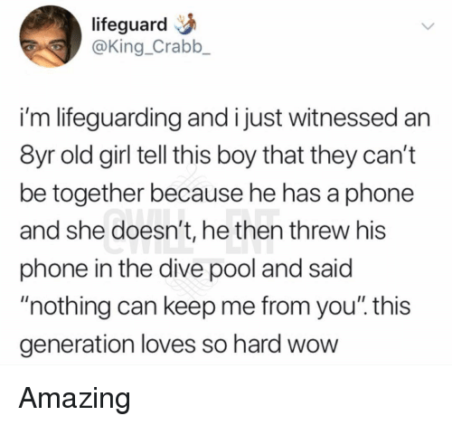 """Lifeguarding: lifeguard  @King_Crabb_  i'm lifeguarding and i just witnessed an  8yr old girl tell this boy that they can't  be together because he has a phone  and she doesn't, he then threw his  phone in the dive pool and said  """"nothing can keep me from you"""". this  generation loves so hard wow Amazing"""