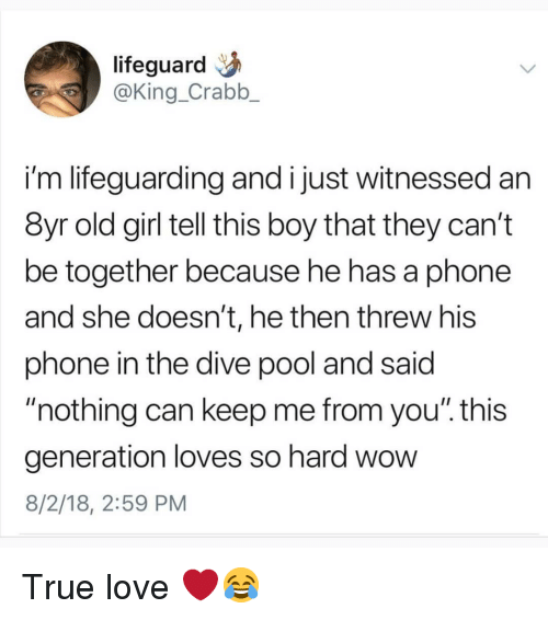 """Lifeguarding: lifeguard  @King_Crabb_  i'm lifeguarding and i just witnessed an  8yr old girl tell this boy that they can't  be together because he has a phone  and she doesn't, he then threw his  phone in the dive pool and said  nothing can keep me from you"""". this  generation loves so hard wow  8/2/18, 2:59 PM True love ❤😂"""
