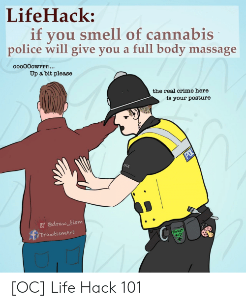 Crime, Life, and Massage: LifeHack:  if  you smell of cannabis  police will give you a full body massage  ooo0Oowrrr....  Up a bit please  the real crime here  is your posture  POL  LICE  edraw tism  DrawtismArt  THIRST  AID [OC] Life Hack 101