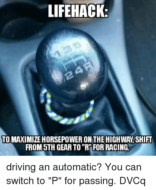 """Driving, Memes, and 🤖: LIFEHACK  TO MAXIMIZE HORSEPOWER ON THE HIGHWAY SHIFT  FROM 5TH GEAR TO""""R'FOR RACING driving an automatic? You can switch to """"P"""" for passing.  DVCq"""