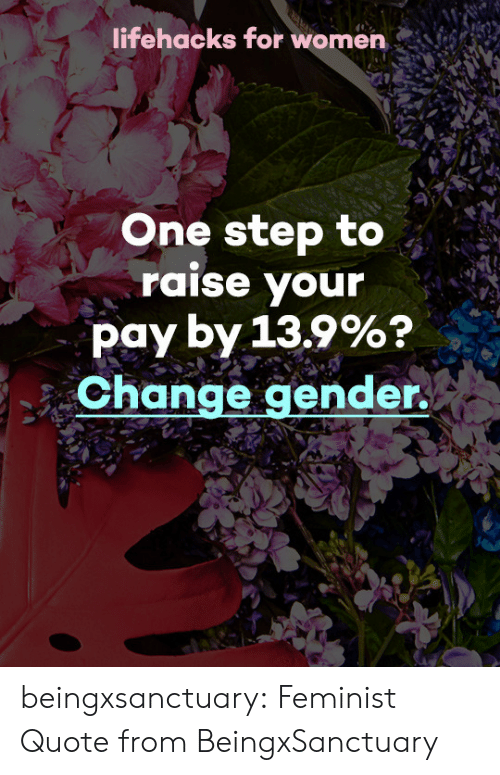 lifehacks: lifehacks for women  One step to  raise your  pay by 13.9%?  Change gender  y) beingxsanctuary:  Feminist Quote fromBeingxSanctuary