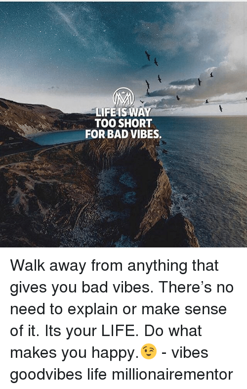 Bad, Life, and Memes: LIFEIS WAY  TOO SHORT  FOR BAD VIBES. Walk away from anything that gives you bad vibes. There's no need to explain or make sense of it. Its your LIFE. Do what makes you happy.😉 - vibes goodvibes life millionairementor