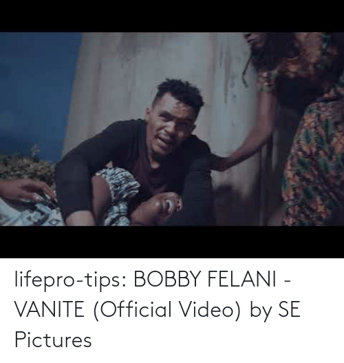 bobby: lifepro-tips: BOBBY FELANI - VANITE (Official Video) by SE Pictures