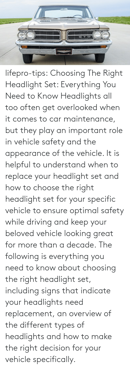 following: lifepro-tips:   Choosing The Right Headlight Set: Everything You Need to Know Headlights all too often get overlooked when it comes to car maintenance, but they play an important role in vehicle safety and the appearance of the vehicle. It is helpful to understand when to replace your headlight set and how to choose the right headlight set for your specific vehicle to ensure optimal safety while driving and keep your beloved vehicle looking great for more than a decade. The following is everything you need to know about choosing the right headlight set, including signs that indicate your headlights need replacement, an overview of the different types of headlights and how to make the right decision for your vehicle specifically.