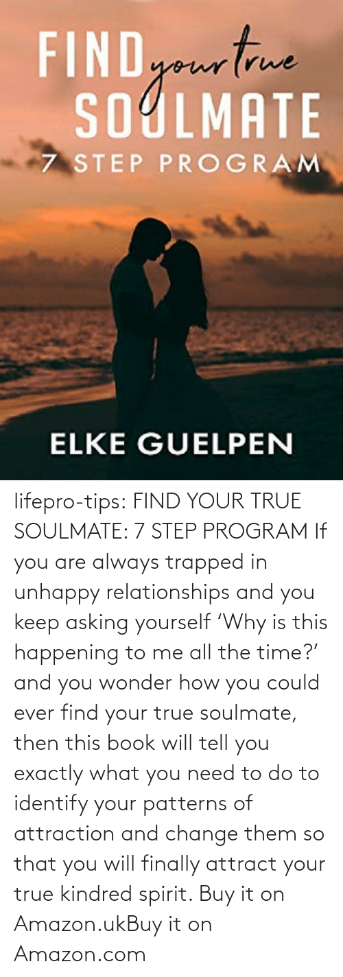 step: lifepro-tips:  FIND YOUR TRUE SOULMATE: 7 STEP PROGRAM  If you are always trapped in unhappy  relationships and you keep asking yourself 'Why is this happening to me  all the time?' and you wonder how you could ever find your true  soulmate, then this book will tell you exactly what you need to do to  identify your patterns of attraction and change them so that you will  finally attract your true kindred spirit.  Buy it on Amazon.ukBuy it on Amazon.com