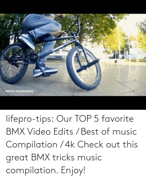 Video: lifepro-tips:  Our TOP 5 favorite BMX Video Edits / Best of music Compilation / 4k  Check out this great BMX tricks music compilation. Enjoy!