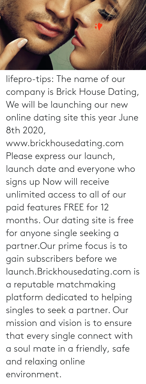 Subscribers: lifepro-tips: The name of our company is Brick House Dating, We will be launching our new online dating site this year June 8th 2020, www.brickhousedating.com  Please express our launch, launch date and everyone who signs up Now  will receive unlimited access to all of our paid features FREE for 12  months. Our dating site is free for anyone single seeking a partner.Our prime focus is to gain subscribers before we launch.Brickhousedating.com  is a reputable matchmaking platform dedicated to helping singles to  seek a partner. Our mission and vision is to ensure that every single  connect with a soul mate in a friendly, safe and relaxing online  environment.