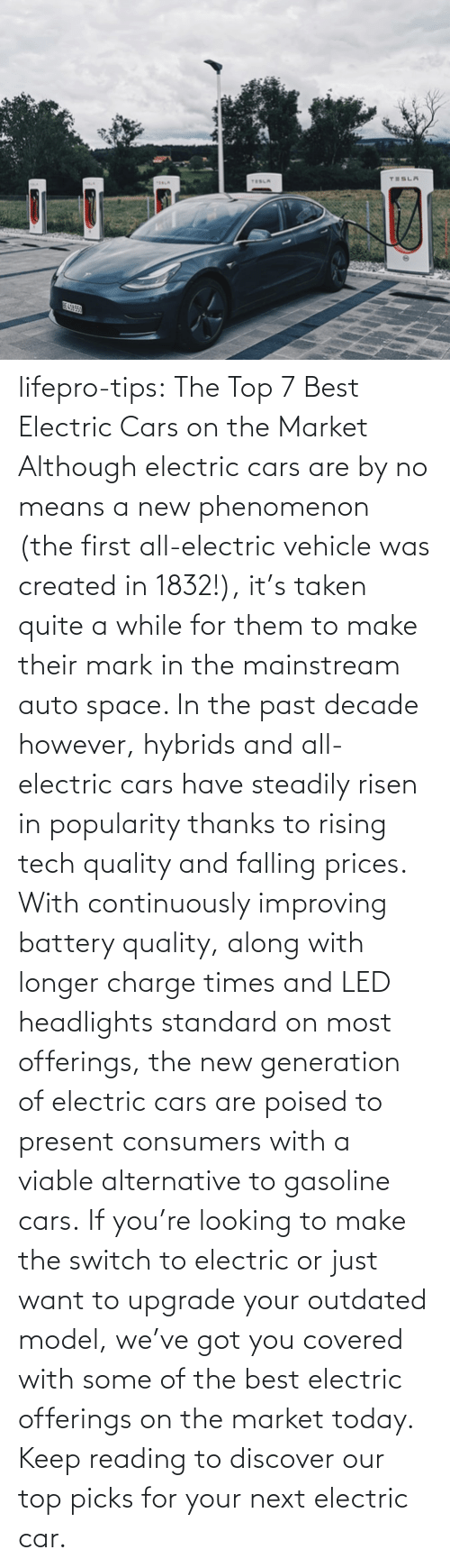 The Past: lifepro-tips: The Top 7 Best Electric Cars on the Market   Although electric cars are by no means a new phenomenon (the first all-electric vehicle was created in 1832!), it's taken quite a while for them to make their mark in the mainstream auto space. In the past decade however, hybrids and all-electric cars have steadily risen in popularity thanks to rising tech quality and falling prices. With continuously improving battery quality, along with longer charge times and LED headlights standard on most offerings, the new generation of electric cars are poised to present consumers with a viable alternative to gasoline cars. If you're looking to make the switch to electric or just want to upgrade your outdated model, we've got you covered with some of the best electric offerings on the market today. Keep reading to discover our top picks for your next electric car.