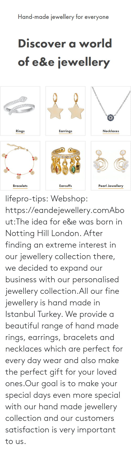 extreme: lifepro-tips: Webshop: https://eandejewellery.comAbout:The idea for e&e was born in Notting Hill London. After  finding an extreme interest in our jewellery collection there, we  decided to expand our business with our personalised jewellery  collection.All our fine jewellery is hand made in Istanbul Turkey. We  provide a beautiful range of hand made rings, earrings, bracelets and  necklaces which are perfect for every day wear and also make the perfect  gift for your loved ones.Our goal is to make your special days even more special with  our hand made jewellery collection and our customers satisfaction is  very important to us.