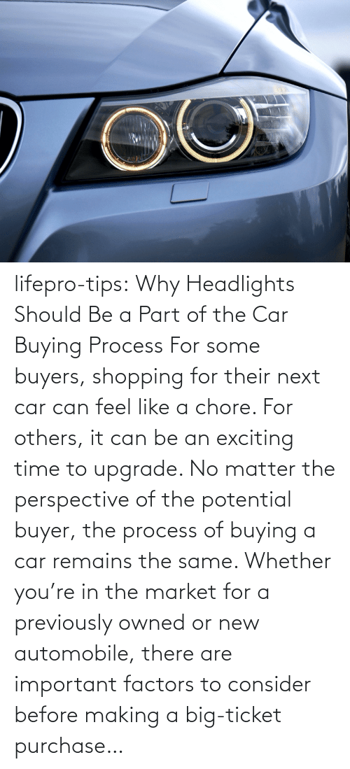 Process: lifepro-tips: Why Headlights Should Be a Part of the Car Buying Process For some buyers, shopping for their next car can feel like a chore. For others, it can be an exciting time to upgrade. No matter the perspective of the potential buyer, the process of buying a car remains the same. Whether you're in the market for a previously owned or new automobile, there are important factors to consider before making a big-ticket purchase…