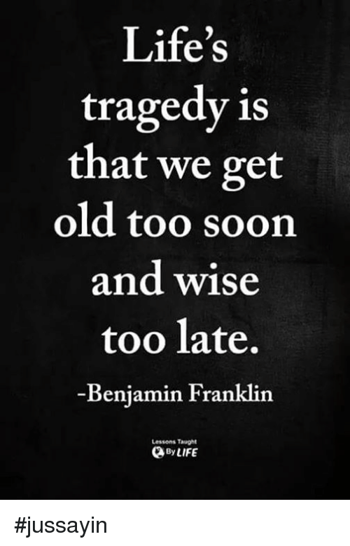 Benjamin Franklin: Life's  tragedy is  that we get  old too soon  and wise  too late,  Benjamin Franklin  Lessons Taught  yLIFE #jussayin
