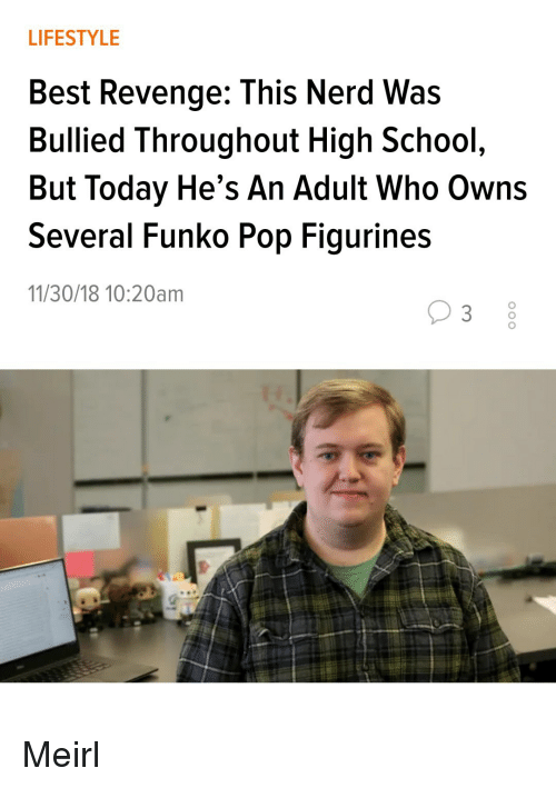 Nerd, Pop, and Revenge: LIFESTYLE  Best Revenge: This Nerd Was  Bullied Throughout High School  But Today He's An Adult Who Owns  Several Funko Pop Figurines  11/30/18 10:20am Meirl