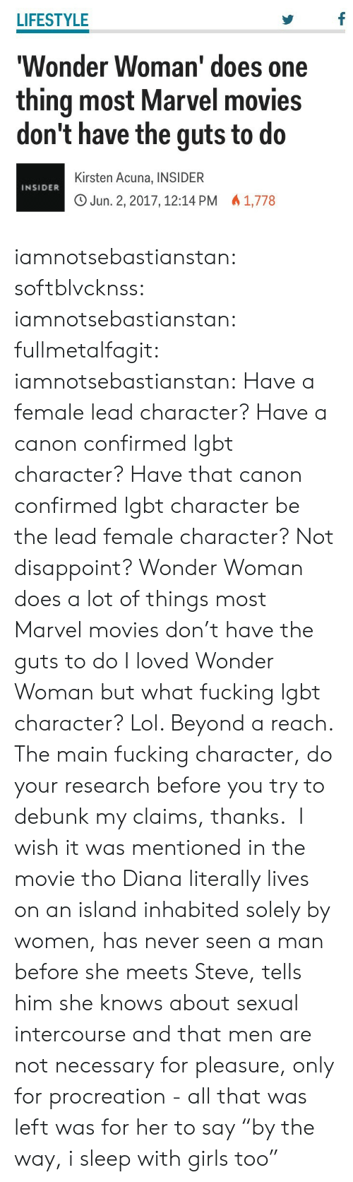 "Fucking, Girls, and Lgbt: LIFESTYLE  Wonder Woman' does one  thing most Marvel movies  don't have the guts to do  Kirsten Acuna, INSIDER  O Jun. 2, 2017, 12:14 PM 1,778  INSIDER iamnotsebastianstan: softblvcknss:   iamnotsebastianstan:   fullmetalfagit:  iamnotsebastianstan:  Have a female lead character? Have a canon confirmed lgbt character? Have that canon confirmed lgbt character be the lead female character? Not disappoint? Wonder Woman does a lot of things most Marvel movies don't have the guts to do  I loved Wonder Woman but what fucking lgbt character? Lol. Beyond a reach.   The main fucking character, do your research before you try to debunk my claims, thanks.    I wish it was mentioned in the movie tho   Diana literally lives on an island inhabited solely by women, has never seen a man before she meets Steve, tells him she knows about sexual intercourse and that men are not necessary for pleasure, only for procreation - all that was left was for her to say ""by the way, i sleep with girls too"""