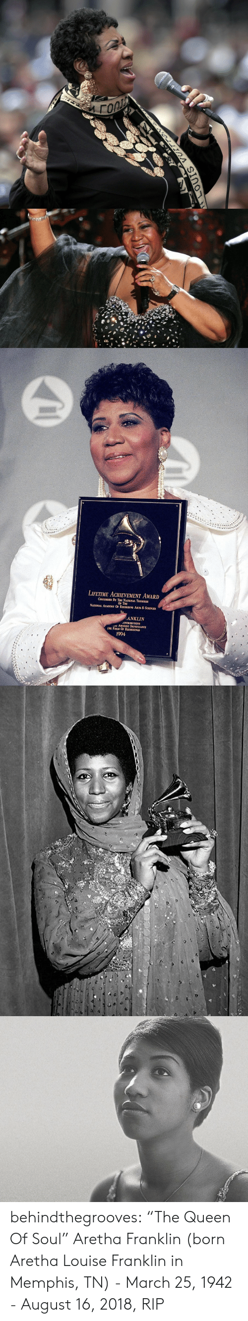 """Aretha Franklin: LIFETIME ACHEVEMENT AWARD  CONFERRED BY THE NATIONAL TRUSTEES  OF THE  NATIONAL ACADEMY OF RECORDING ARTS & SCIENCES  ANKLIN  ONTRIBUTIONS  ARTISTIC SIGNIFICANCE  HE FIELD OF RECORDINGS  1994 behindthegrooves:    """"The Queen Of Soul"""" Aretha Franklin (born Aretha Louise Franklin in Memphis, TN) - March 25, 1942 - August 16, 2018, RIP"""