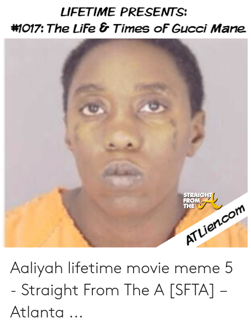 Aaliyah Lifetime: LIFETIME PRESENTS  #1017: The LiFe & Times oF Gucci Mane  STRAIGHT  FROM  THE  ATLien.com Aaliyah lifetime movie meme 5 - Straight From The A [SFTA] – Atlanta ...