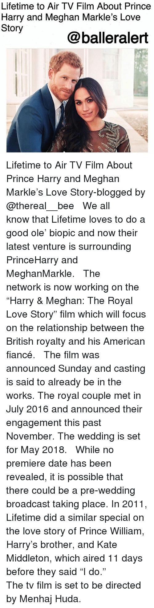 """Love, Memes, and Prince: Lifetime to Air TV Film About Prince  Harry and Meghan Markle's Love  Story  @balleralert Lifetime to Air TV Film About Prince Harry and Meghan Markle's Love Story-blogged by @thereal__bee ⠀⠀⠀⠀⠀⠀⠀ ⠀⠀⠀⠀ We all know that Lifetime loves to do a good ole' biopic and now their latest venture is surrounding PrinceHarry and MeghanMarkle. ⠀⠀⠀⠀⠀⠀⠀ ⠀⠀⠀⠀ The network is now working on the """"Harry & Meghan: The Royal Love Story"""" film which will focus on the relationship between the British royalty and his American fiancé. ⠀⠀⠀⠀⠀⠀⠀ ⠀⠀⠀⠀ The film was announced Sunday and casting is said to already be in the works. The royal couple met in July 2016 and announced their engagement this past November. The wedding is set for May 2018. ⠀⠀⠀⠀⠀⠀⠀ ⠀⠀⠀⠀ While no premiere date has been revealed, it is possible that there could be a pre-wedding broadcast taking place. In 2011, Lifetime did a similar special on the love story of Prince William, Harry's brother, and Kate Middleton, which aired 11 days before they said """"I do."""" ⠀⠀⠀⠀⠀⠀⠀ ⠀⠀⠀⠀ The tv film is set to be directed by Menhaj Huda."""