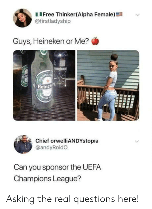 alpha: LIFree Thinker(Alpha Female)!  @firstladyship  Guys, Heineken or Me?  He  MURERIN LARE  Heinek  Chief orwelliANDYstopia  @andyRoidO  Can you sponsor the UEFA  Champions League? Asking the real questions here!