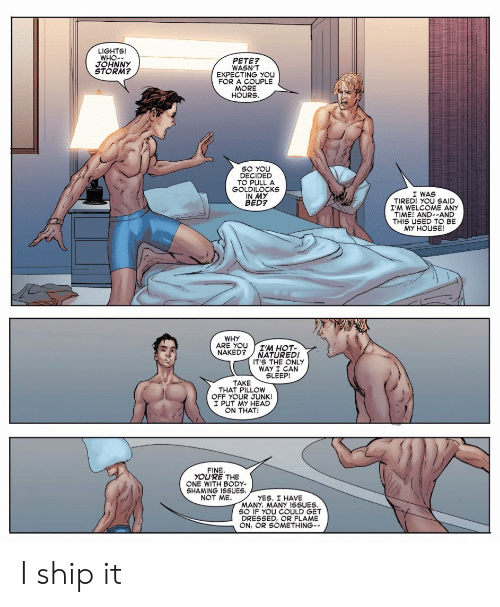 Shaming: LIGHTS!  WHO-  JOHNNY  STORM?  PETE  WASN'T  EXPECTING YOU  FOR A COUPLE  HOURS  SO YOU  DECIDED  TO PULLA  GOLDILOCKS  IN MY  BED?  I WAS  TIRED! YOU SAID  I'M WELCOME ANY  TIME! AND--AND  THIS USED TO BE  MY HOUSE!  WHY  ARE YOUIM HOT-  NAKED? NATURED!  IT'S THE ONLY  WAY I CAN  SLEEP!  TAKE  THAT PILLOW  OFF YOUR JUNK!  I PUT MY HEAD  ON THAT!  FINE  YOU'RE THE  ONE WITH BODY-  SHAMING ISSUES  NOT ME  YES. I HAVE  MANY, MANY 1SSUES  SO IF YOU COULD GET  DRESSED, OR FLAME  ON, OR SOMETHING- I ship it