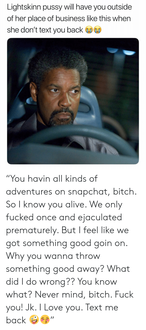 """Text Me Back: Lightskinn pussy will have you outside  of her place of business like this when  she don't text you back """"You havin all kinds of adventures on snapchat, bitch. So I know you alive. We only fucked once and ejaculated prematurely. But I feel like we got something good goin on. Why you wanna throw something good away? What did I do wrong?? You know what? Never mind, bitch. Fuck you! Jk. I Love you. Text me back 🤪😚"""""""