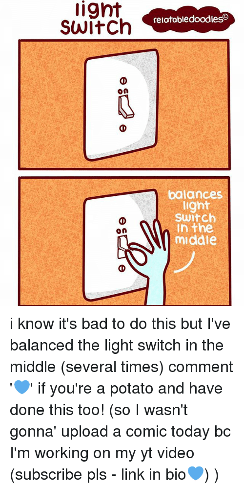 Potatoing: lignt  Switch  On  on  relatabledoodleso  balances  light  Switch  In the  middle i know it's bad to do this but I've balanced the light switch in the middle (several times) comment '💙' if you're a potato and have done this too! (so I wasn't gonna' upload a comic today bc I'm working on my yt video (subscribe pls - link in bio💙) )