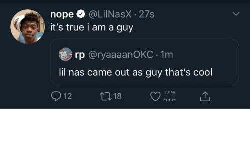 came: @LiINasX · 27s  it's true i am a guy  nope  rp @ryaaaanOKC · 1m  lil nas came out as guy that's cool  O 12  27 18