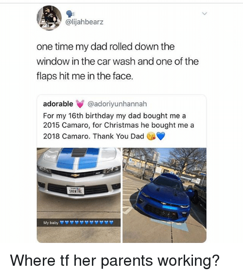 Camaro: @lijahbearz  one time my dad rolled down the  window in the car wash and one of the  flaps hit me in the face.  adorable@adoriyunhannah  For my 16th birthday my dad bought me a  2015 Camaro, for Christmas he bought me a  2018 Camaro. Thank You Dad  SHOMTHE Where tf her parents working?