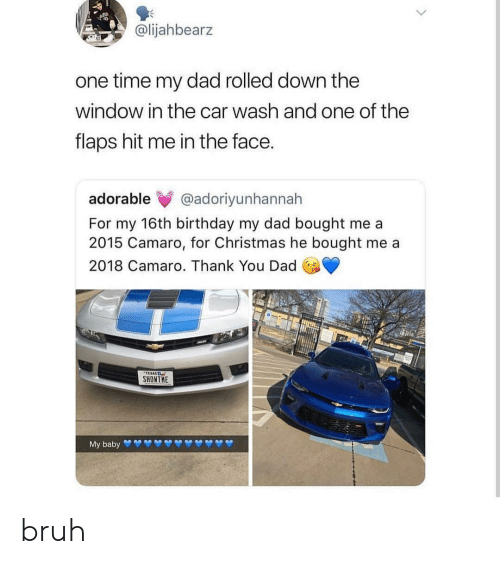Camaro: @lijahbearz  one time my dad rolled down the  window in the car wash and one of the  flaps hit me in the face.  adorable @adoriyunhannah  For my 16th birthday my dad bought me a  2015 Camaro, for Christmas he bought me a  2018 Camaro. Thank You Dad  SHONTHE bruh