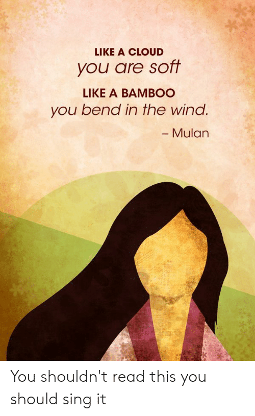 Mulan: LIKE A CLOUD  you are soft  LIKE A BAMBOO  you bend in the wind.  - Mulan You shouldn't read this you should sing it