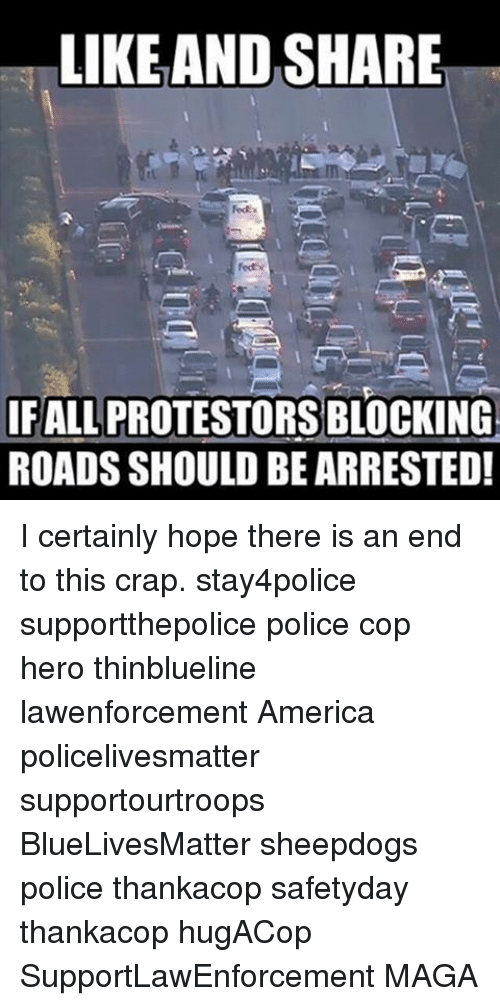 Sheepdog Police: LIKE AND SHARE  IFALLPROTESTORSBLOCKING  ROADS SHOULD BEARRESTED! I certainly hope there is an end to this crap. stay4police supportthepolice police cop hero thinblueline lawenforcement America policelivesmatter supportourtroops BlueLivesMatter sheepdogs police thankacop safetyday thankacop hugACop SupportLawEnforcement MAGA