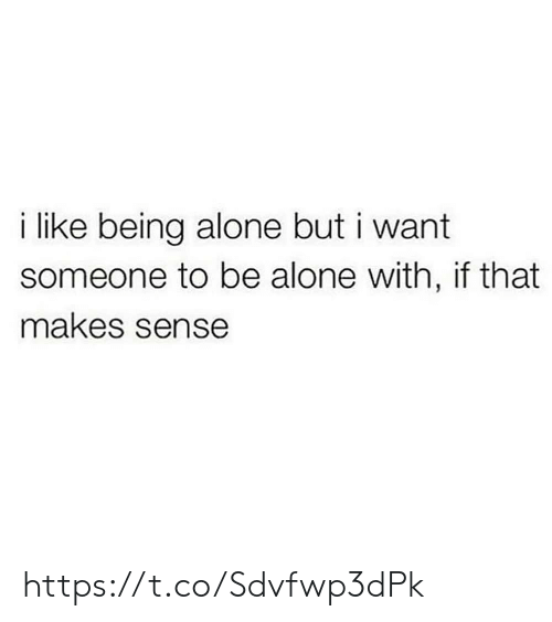 being alone: like being alone but i want  someone to be alone with, if that  makes sense https://t.co/Sdvfwp3dPk