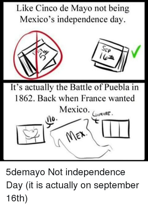 Puebla: Like Cinco de Mayo not being  Mexico's independence day.  SEP  It's actually the Battle of Puebla in  1862. Back when France wanted  Mexico.  GumME  no 5demayo Not independence Day (it is actually on september 16th)