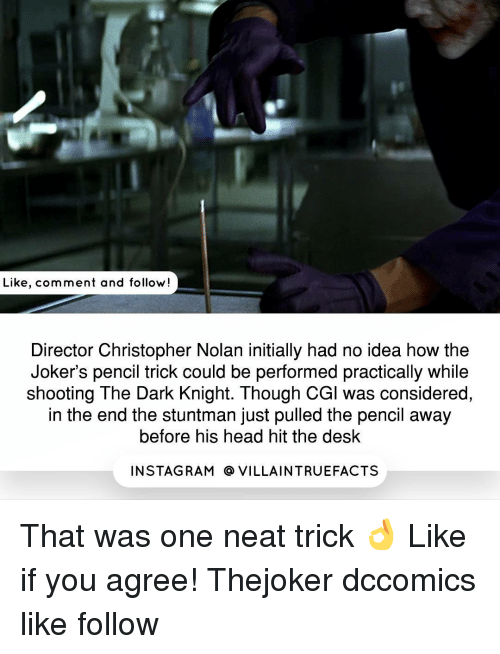 Initialisms: Like, comment and follow  Director Christopher Nolan initially had no idea how the  Joker's pencil trick could be performed practically while  shooting The Dark Knight. Though CGl was considered,  in the end the stuntman just pulled the pencil away  before his head hit the desk  IN STAG RAM O VILLAINTRUEFACTS That was one neat trick 👌 Like if you agree​! Thejoker dccomics like follow