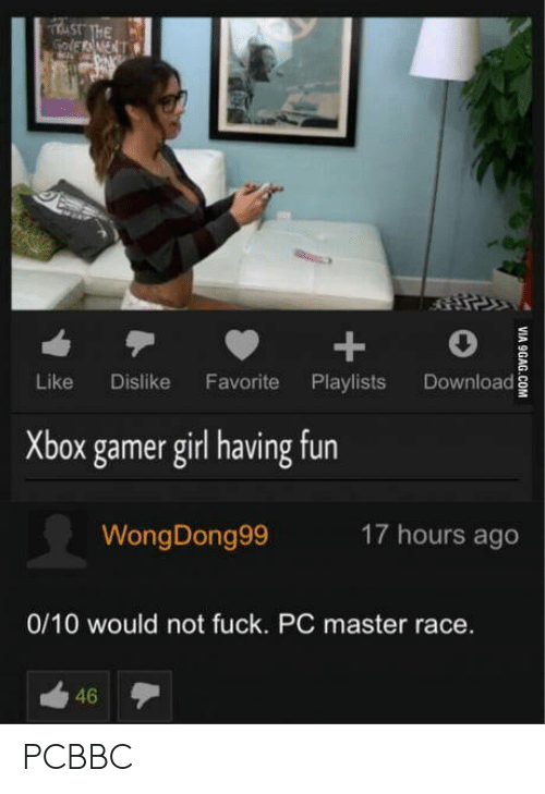 master race: Like Dislike Favorite Playlists Download  Xbox gamer girl having fun  WongDong99  17 hours ago  0/10 would not fuck. PC master race.  46 PCBBC