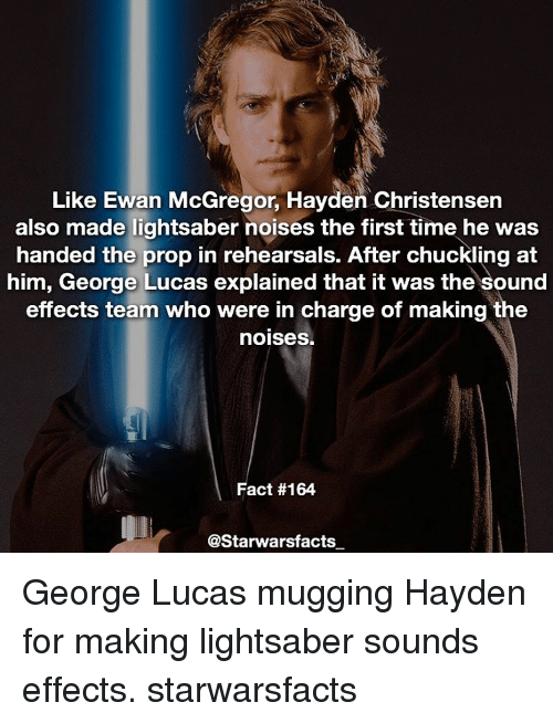 chuckling: Like Ewan McGregor, Hayden Christensen  also made lightsaber noises the first time he was  handed the prop in rehearsals. After chuckling at  him, George Lucas explained that it was the sound  effects team who were in charge of making the  noises.  Fact #164  @Starwarsfacts George Lucas mugging Hayden for making lightsaber sounds effects. starwarsfacts