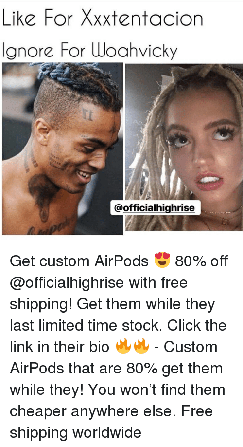 Click, Memes, and Free: Like For Xxxtentacion  Ignore For Woahvicky  @officialhighrise Get custom AirPods 😍 80% off @officialhighrise with free shipping! Get them while they last limited time stock. Click the link in their bio 🔥🔥 - Custom AirPods that are 80% get them while they! You won't find them cheaper anywhere else. Free shipping worldwide