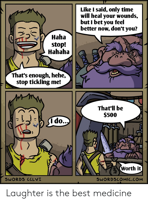Stop Tickling: Like I said, only time  will heal your wounds,  but I bet you feel  better now, don't you?  Haha  stop!  Hahaha  That's enough, hehe,  stop tickling me!  That'll be  $500  A do...)  Worth it  SWORDS CCLVI  SWORDSCOMIC.COM  (A Laughter is the best medicine