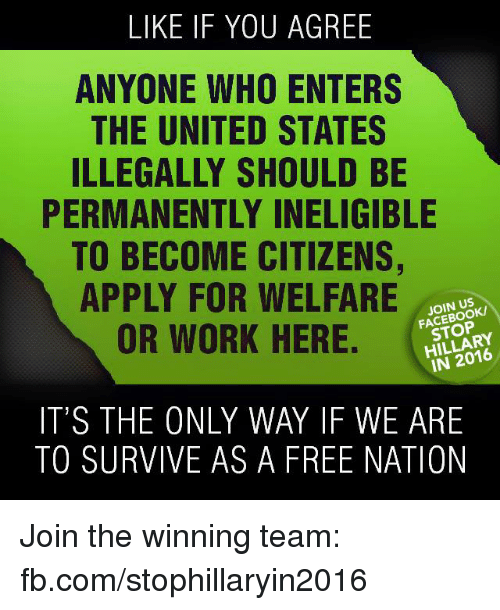 Applie: LIKE IF YOU AGREE  ANYONE WHO ENTERS  THE UNITED STATES  ILLEGALLY SHOULD BE  PERMANENTLY INELIGIBLE  TO BECOME CITIZENS,  APPLY FOR WELFARE  JOIN US  OR WORK HERE.  HILLARY  IT'S THE ONLY WAY IF WE ARE  TO SURVIVE AS A FREE NATION Join the winning team: fb.com/stophillaryin2016