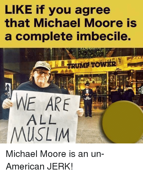 Memes, Muslim, and American: LIKE if you agree  that Michael Moore is  a complete imbecile.  WE ARE  ALL  Y  MUSLIM Michael Moore is an un-American JERK!