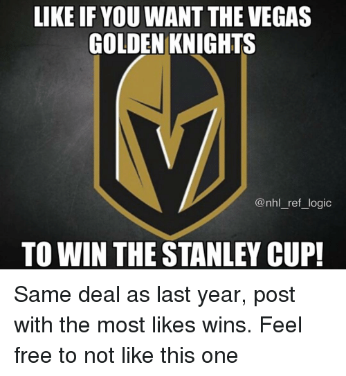 stanley cup: LIKE IF YOU WANT THE VEGAS  GOLDEN KNIGHTS  @nhl_ref_logic  TO WIN THE STANLEY CUP! Same deal as last year, post with the most likes wins. Feel free to not like this one