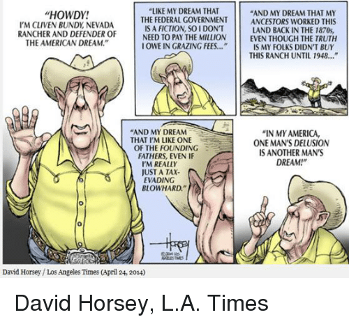 "America, Memes, and Taxes: ""LIKE MY DREAM THAT  HOWDY!  ""AND MY DREAM THAT MY  THE FEDERAL GOVERNMENT ANCESTORS WORKED THIS  IS A FICTION SOI DON'T  IN THE 1870s,  I'M CLIVEN BUNDy NEVADA  RANCHER AND DEFENDER OF  NEED TO PAY THE MILLION  EVEN THOUGH THE TRUTH  THE AMERICAN DREAM.""  OWE IN GRAZING FEES.  IS MY FOLKS DIDNT BUY  THIS RANCH UNTIL 1948...""  AND MY DREAM  ""IN MY AMERICA,  N THAT I'M LIKE ONE  ONE MAN'S DELUSION  THE FOUNDING  FATHERS, EVEN IF  S ANOTHER MAN'S  DREAM  I'M REALLY  JUST A TAX.  EVADING  BLOWHARD.""  David Horsey Los Angeles Times (April 24, 2014) David Horsey, L.A. Times"