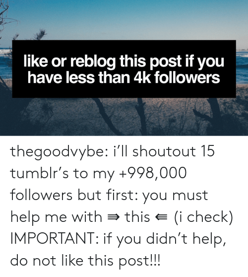 Tumblr, Blog, and Blogspot: like or reblog this post if you  have less than 4k followers thegoodvybe: i'll shoutout 15 tumblr's to my +998,000 followers but first: you must help me with ⇛ this ⇚ (i check) IMPORTANT: if you didn't help, do not like this post!!!